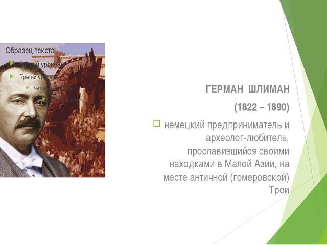ГЕРМАН ШЛИМАН (1822 – 1890) немецкий предприниматель и археолог-любитель, про...