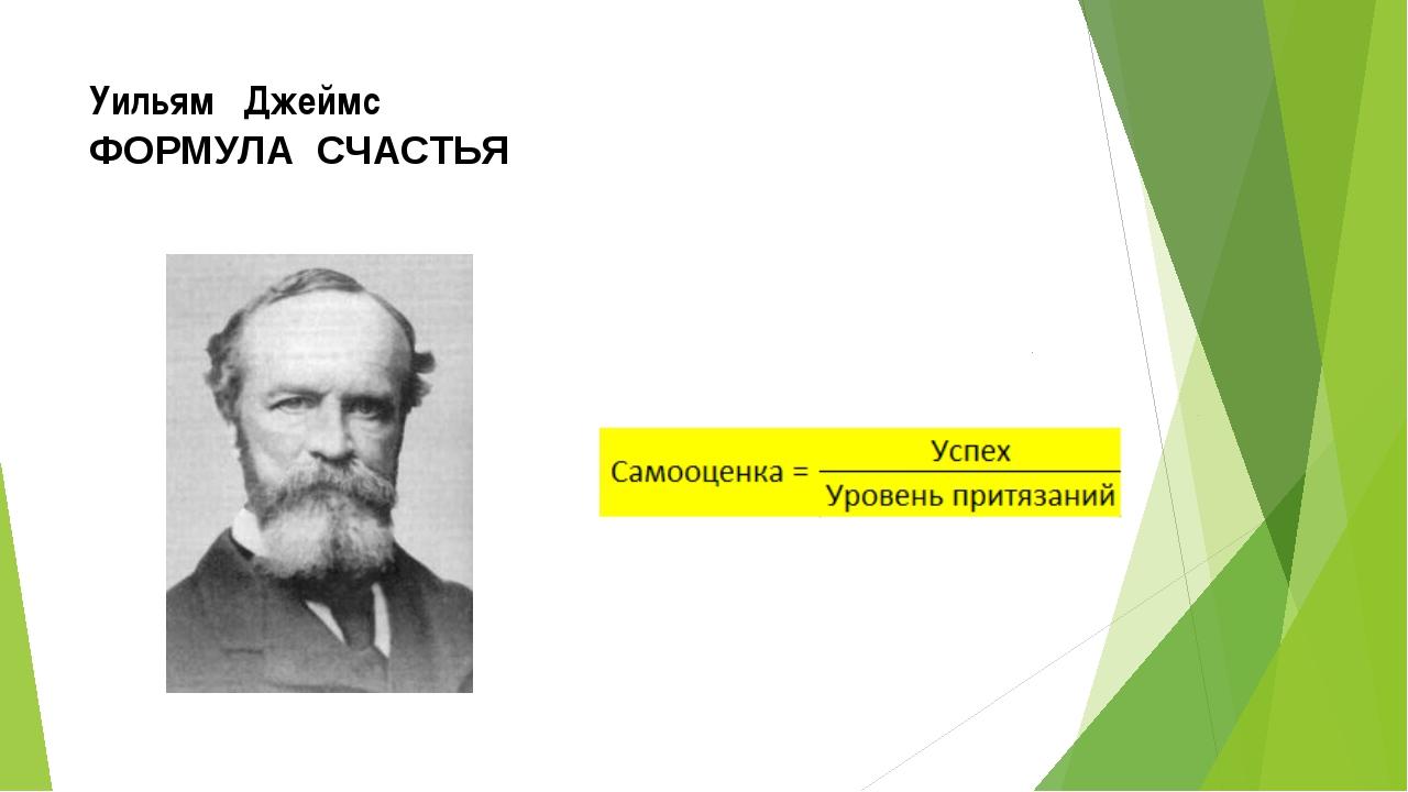 Уильям Джеймс ФОРМУЛА СЧАСТЬЯ Американский психолог, философ (1842 – 1910)