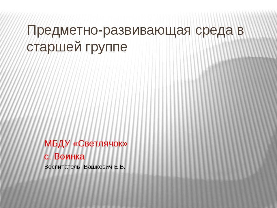 Предметно-развивающая среда в старшей группе МБДУ «Светлячок» с. Воинка Воспи...
