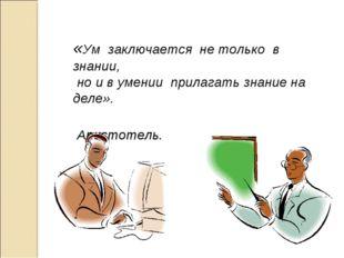 «Ум заключается не только в знании, но и в умении прилагать знание на де