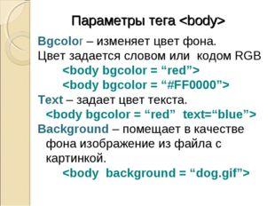 Параметры тега  Bgcolor – изменяет цвет фона. Цвет задается словом или кодом