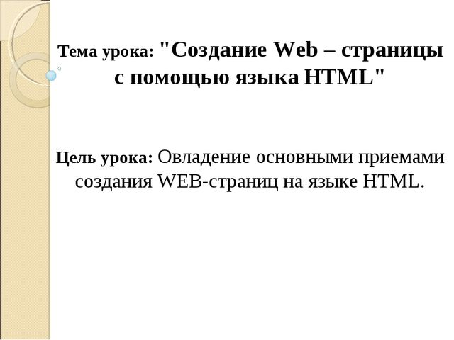 """Тема урока: """"Создание Web – страницы с помощью языка HTML"""" Цель урока: Овладе..."""