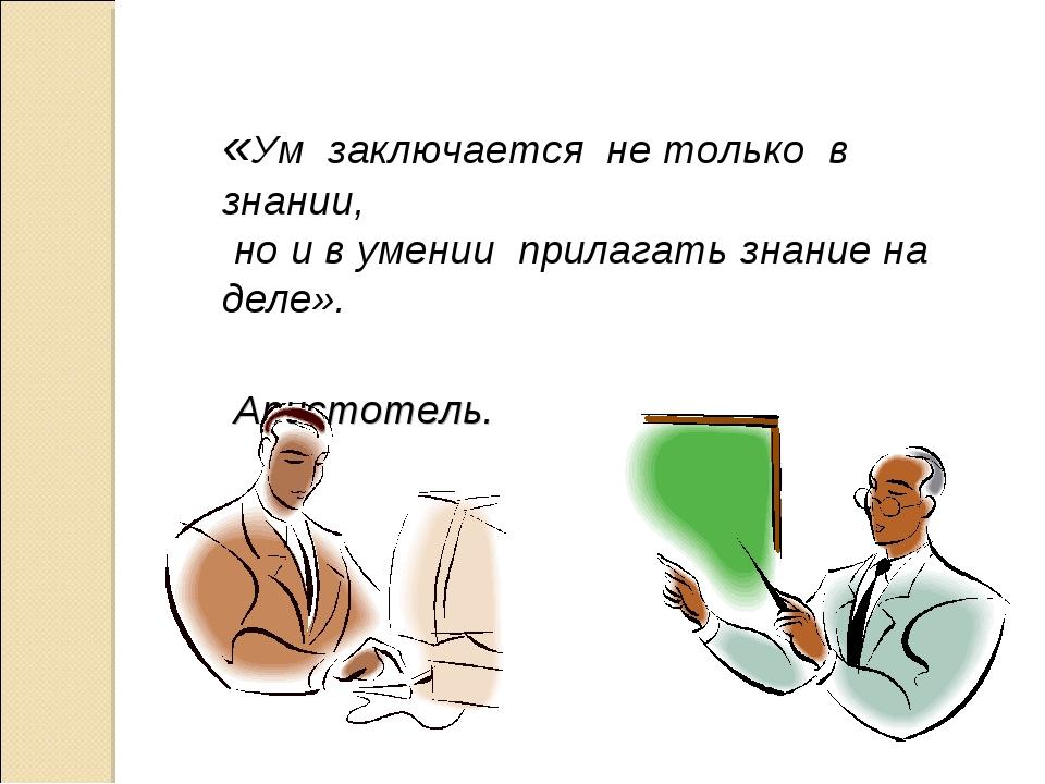 «Ум заключается не только в знании, но и в умении прилагать знание на де...