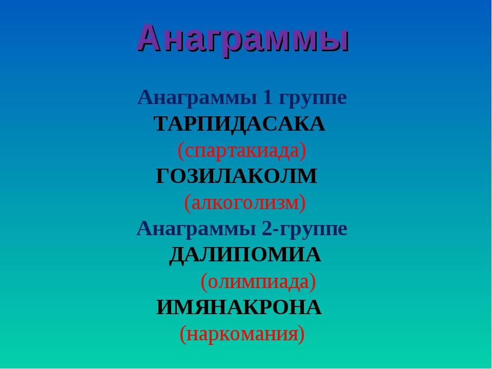 Анаграммы Анаграммы 1 группе ТАРПИДАСАКА (спартакиада) ГОЗИЛАКОЛМ (алкоголизм...