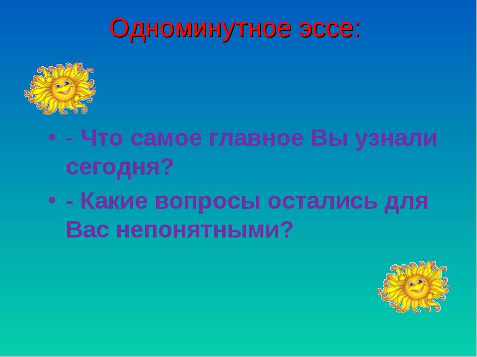 Одноминутное эссе: - Что самое главное Вы узнали сегодня? - Какие вопросы ост...