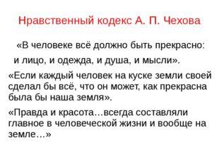 Нравственный кодекс А. П. Чехова  «Вчеловекевсёдолжно быть прекрасно: и