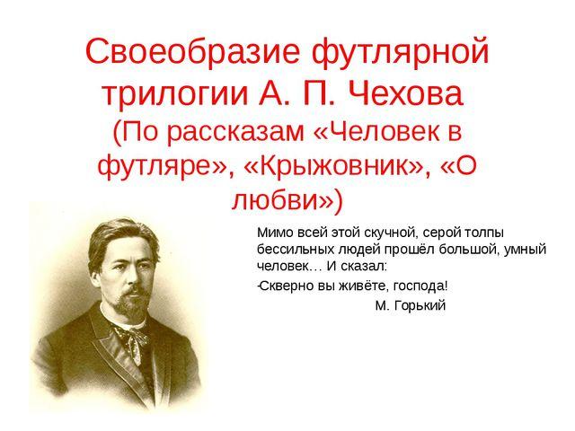 Своеобразие футлярной трилогии А. П. Чехова (По рассказам «Человек в футляре»...