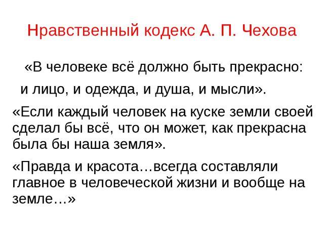 Нравственный кодекс А. П. Чехова  «Вчеловекевсёдолжно быть прекрасно: и...