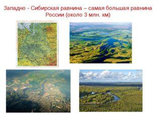 Западно - Сибирская равнина – самая большая равнина России (около 3 млн. км)