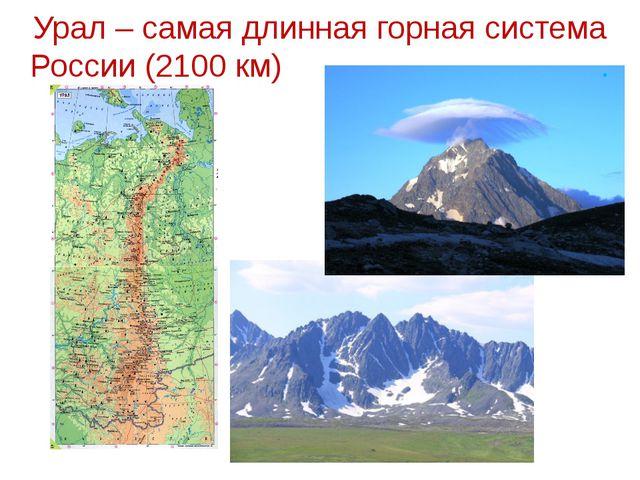 Урал – самая длинная горная система России (2100 км) .