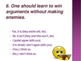 6. One should learn to win arguments without making enemies. - Yes, it is (t