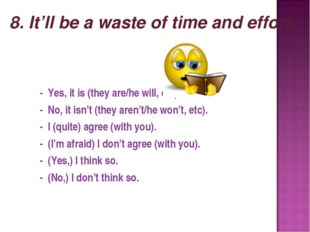8. It'll be a waste of time and effort. - Yes, it is (they are/he will, etc).
