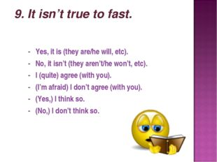 9. It isn't true to fast. - Yes, it is (they are/he will, etc). - No, it isn