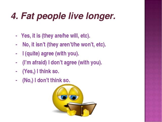 4. Fat people live longer. - Yes, it is (they are/he will, etc). - No, it is...