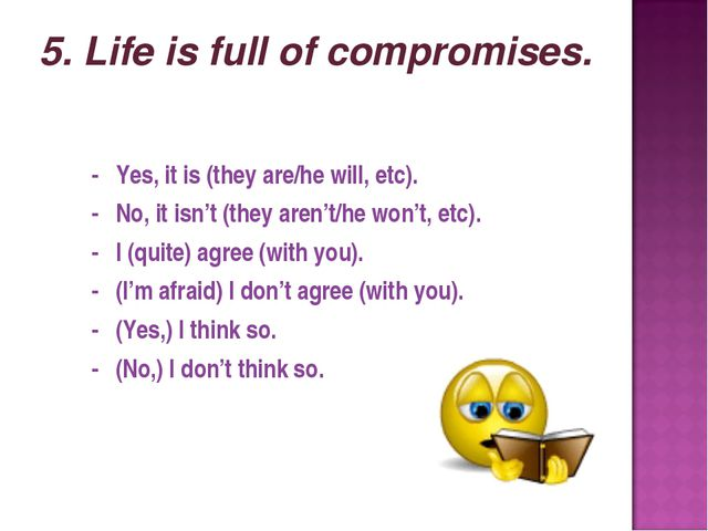 5. Life is full of compromises. - Yes, it is (they are/he will, etc). - No,...