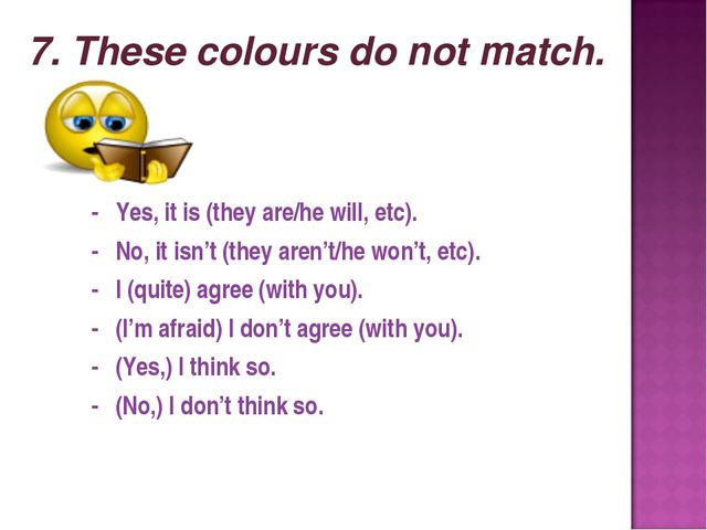 7. These colours do not match. - Yes, it is (they are/he will, etc). - No, it...