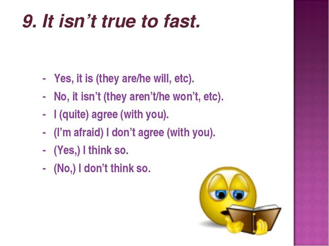 9. It isn't true to fast. - Yes, it is (they are/he will, etc). - No, it isn...