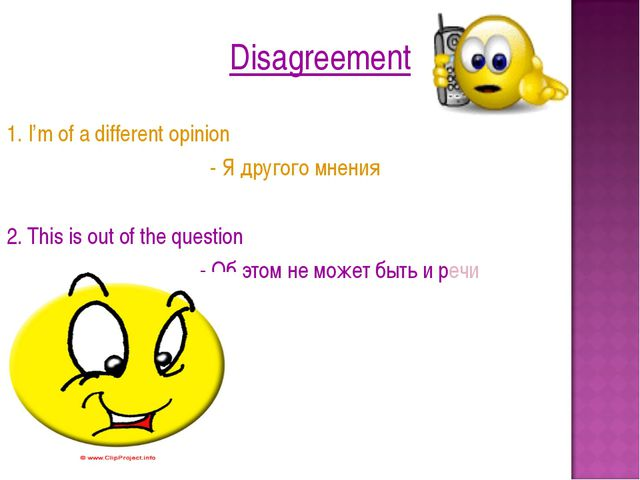 Disagreement 1. I'm of a different opinion - Я другого мнения 2. This is out...