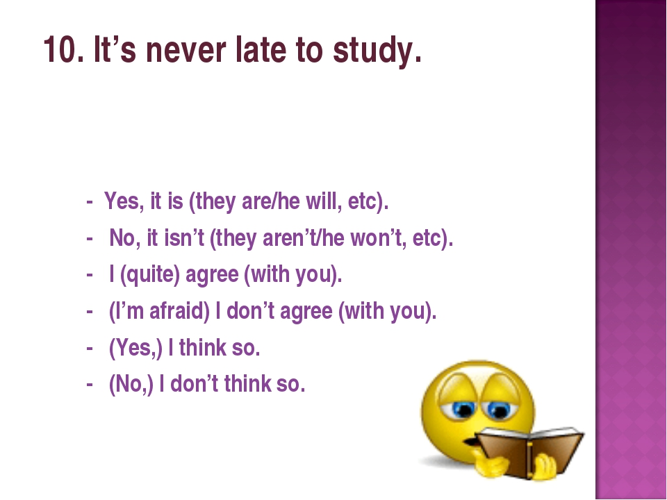 10. It's never late to study. - Yes, it is (they are/he will, etc). - No, it...