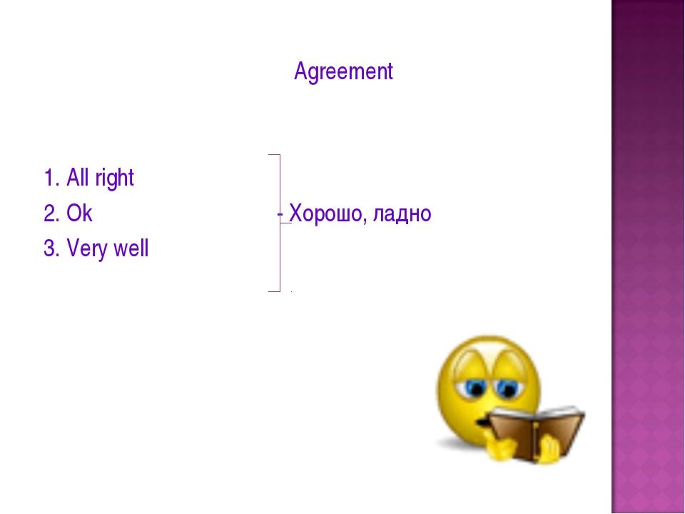 Agreement 1. All right 2. Ok - Хорошо, ладно 3. Very well