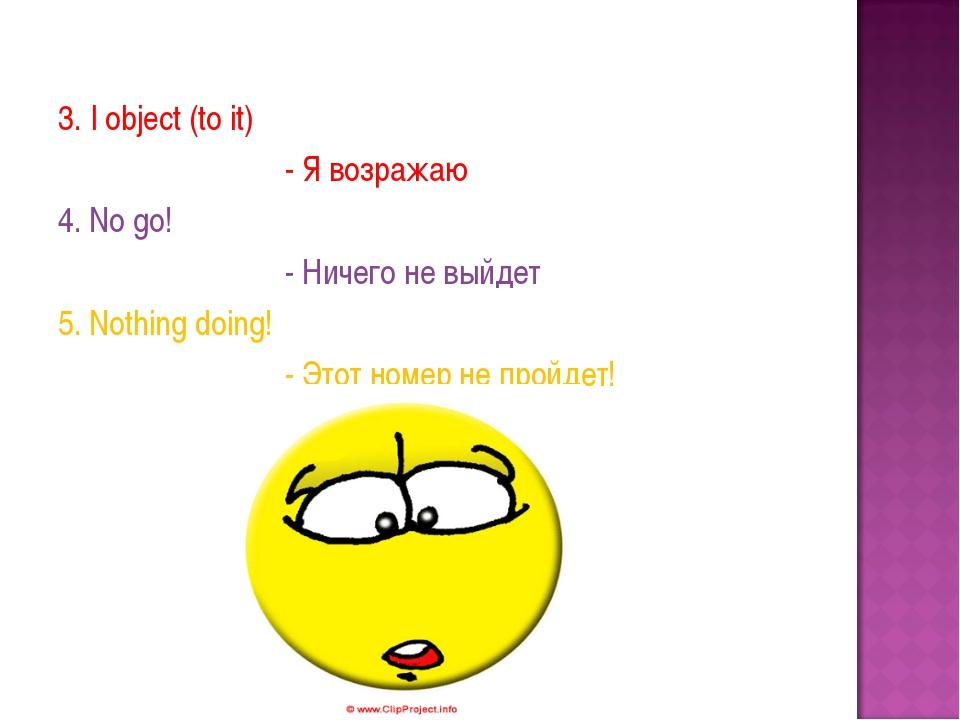 3. I object (to it) - Я возражаю 4. No go! - Ничего не выйдет 5. Nothing doi...