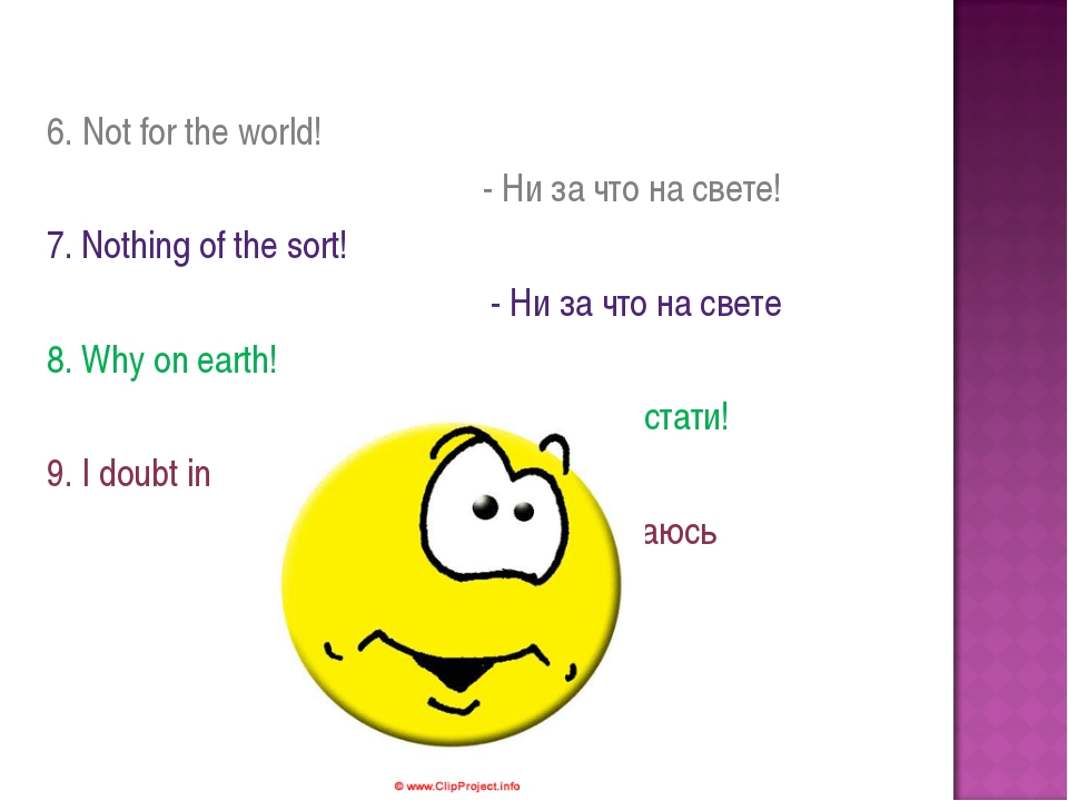 6. Not for the world! - Ни за что на свете! 7. Nothing of the sort! - Ни за...