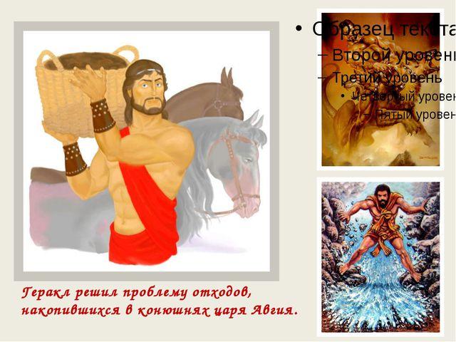 Геракл решил проблему отходов, накопившихся в конюшнях царя Авгия.
