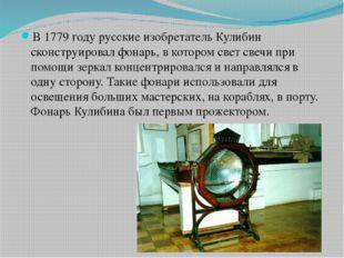 В 1779 году русские изобретатель Кулибин сконструировал фонарь, в котором св