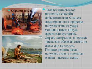 Человек использовал различные способы добывания огня. Сначала люди брали его