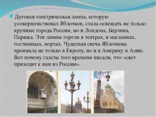 Дуговая электрическая лампа, которую усовершенствовал Яблочков, стала освеща