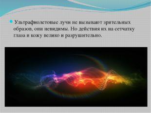Ультрафиолетовые лучи не вызывают зрительных образов, они невидимы. Но дейст