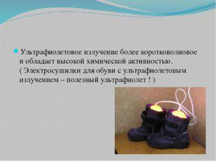 Ультрафиолетовое излучение более коротковолновое и обладает высокой химическ