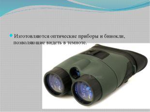 Изготовляются оптические приборы и бинокли, позволяющие видеть в темноте.