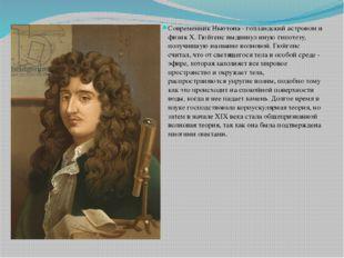 Современник Ньютона - голландский астроном и физик X. Гюйгенс выдвинул иную