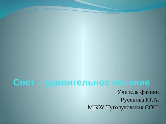 Свет – удивительное явление Учитель физики Русанова Ю.А. МБОУ Туголуковская СОШ