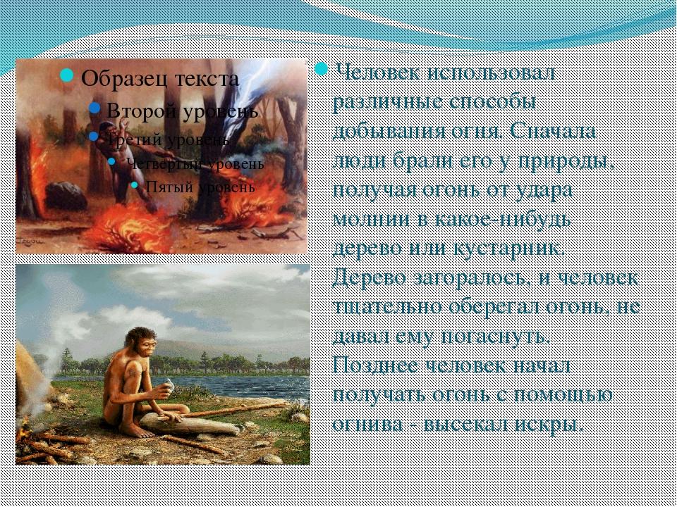 Человек использовал различные способы добывания огня. Сначала люди брали его...
