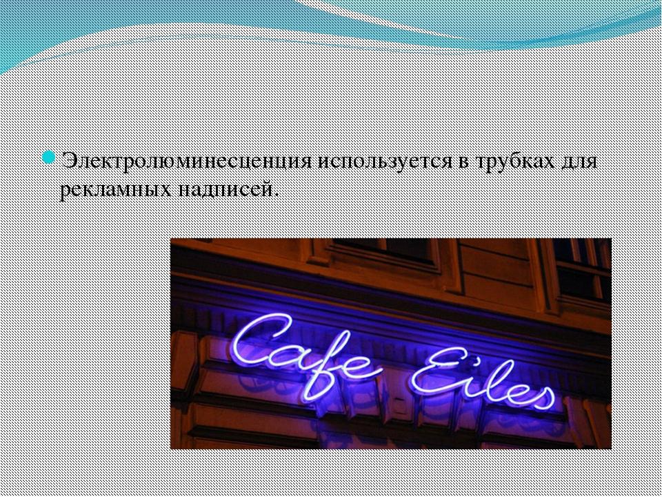 Электролюминесценция используется в трубках для рекламных надписей.
