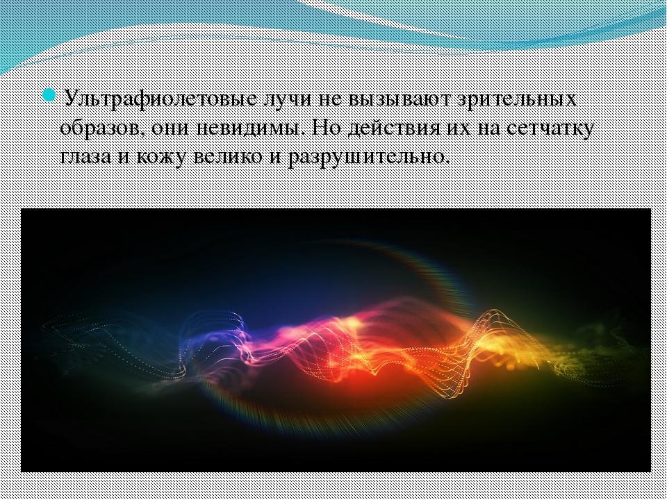 Ультрафиолетовые лучи не вызывают зрительных образов, они невидимы. Но дейст...