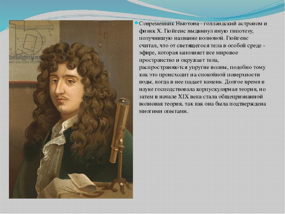 Современник Ньютона - голландский астроном и физик X. Гюйгенс выдвинул иную...