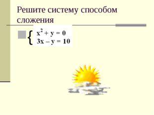 Решите систему способом сложения {