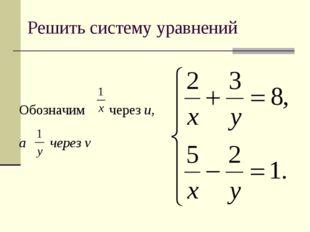 Решить систему уравнений Обозначим через u, а через v