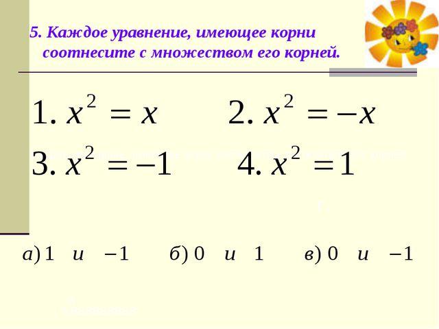 5. Каждое уравнение, имеющее корни соотнесите с множеством его корней.  Каж...