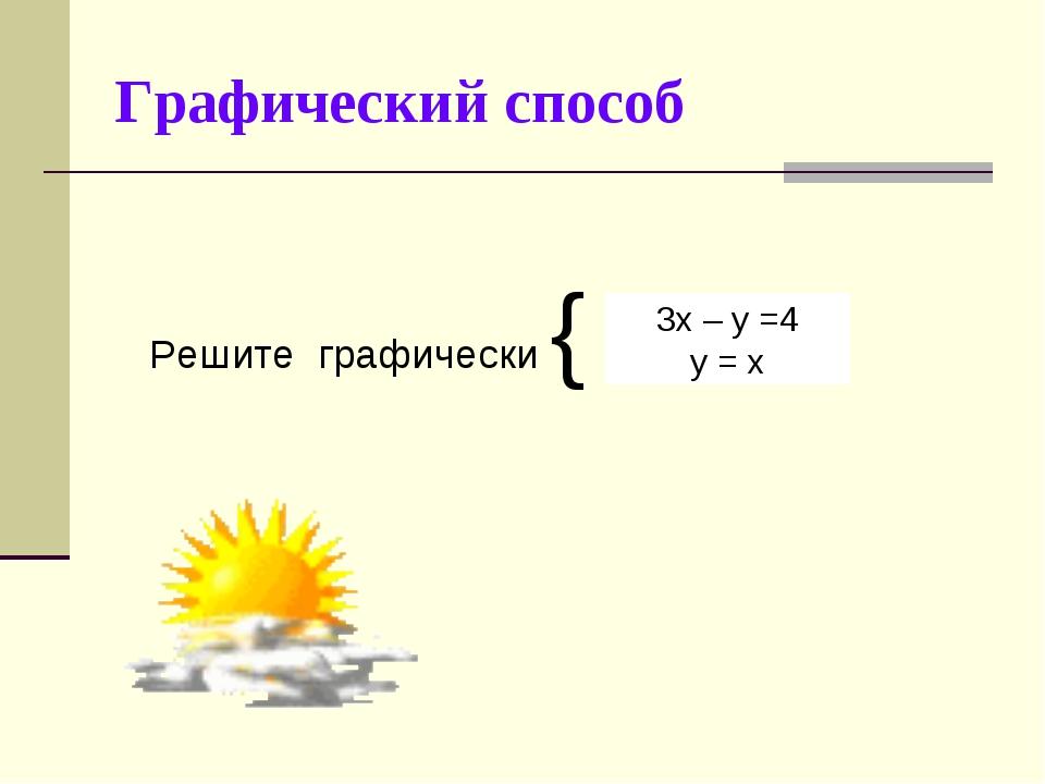 Графический способ Решите графически { 3х – у =4 у = х
