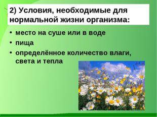 2) Условия, необходимые для нормальной жизни организма: место на суше или в в