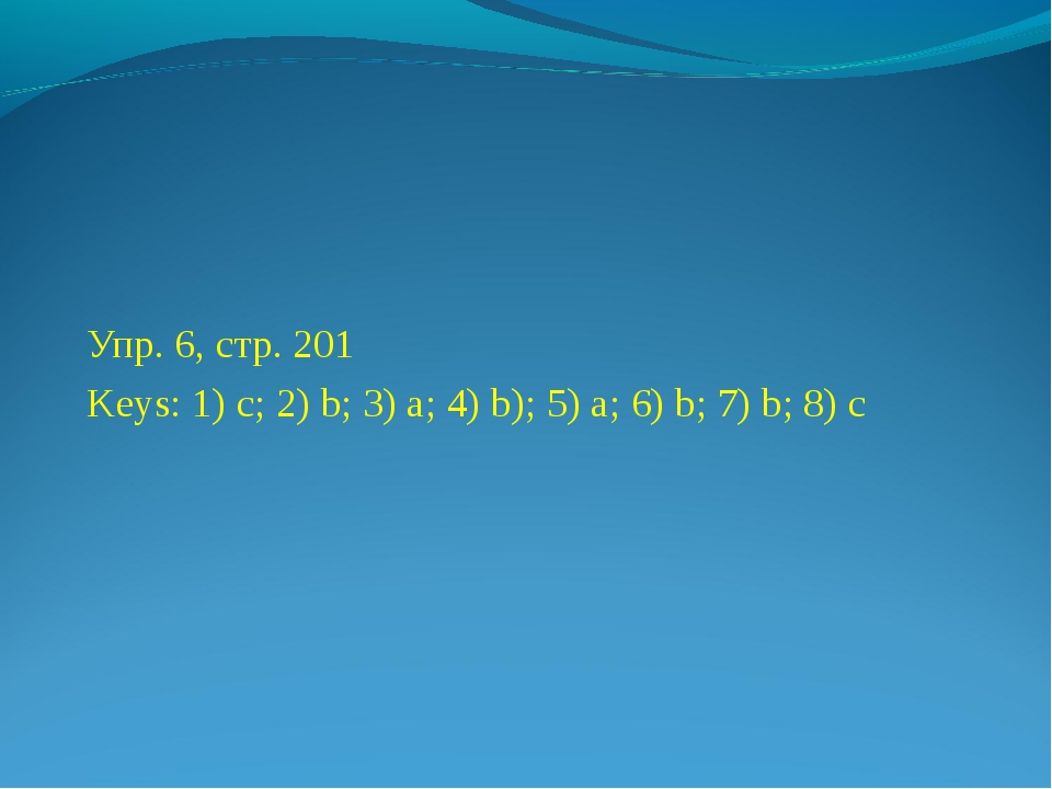 Упр. 6, стр. 201 Keys: 1) c; 2) b; 3) a; 4) b); 5) a; 6) b; 7) b; 8) c
