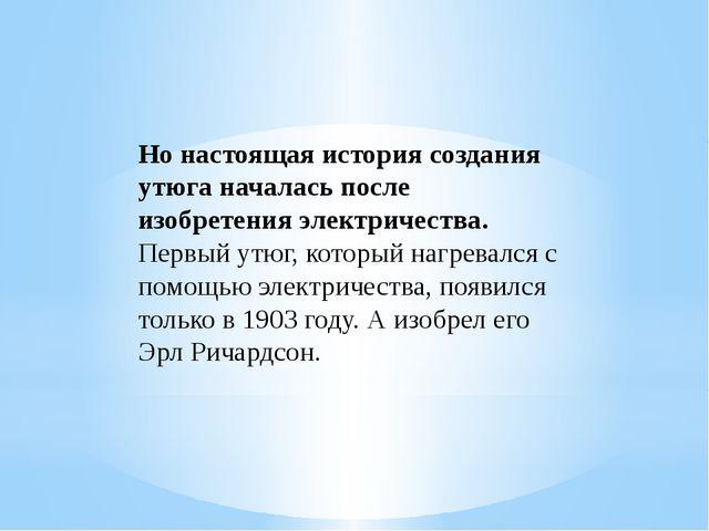 Но настоящая история создания утюга началась после изобретения электричества....