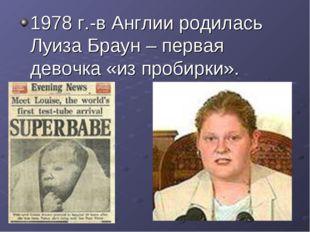 1978 г.-в Англии родилась Луиза Браун – первая девочка «из пробирки».