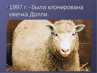 1997 г.- была клонирована овечка Долли.