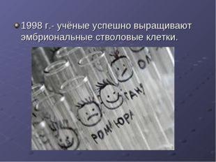 1998 г.- учёные успешно выращивают эмбриональные стволовые клетки.