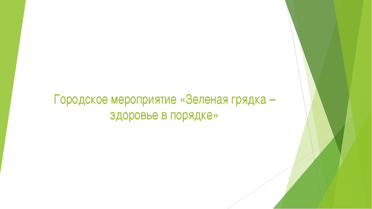 Городское мероприятие «Зеленая грядка – здоровье в порядке»